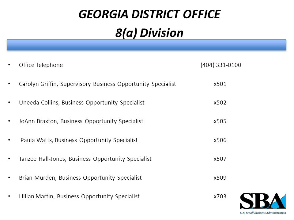 GEORGIA DISTRICT OFFICE 8(a) Division Office Telephone (404) 331-0100 Carolyn Griffin, Supervisory Business Opportunity Specialistx501 Uneeda Collins, Business Opportunity Specialistx502 JoAnn Braxton, Business Opportunity Specialistx505 Paula Watts, Business Opportunity Specialistx506 Tanzee Hall-Jones, Business Opportunity Specialistx507 Brian Murden, Business Opportunity Specialistx509 Lillian Martin, Business Opportunity Specialistx703