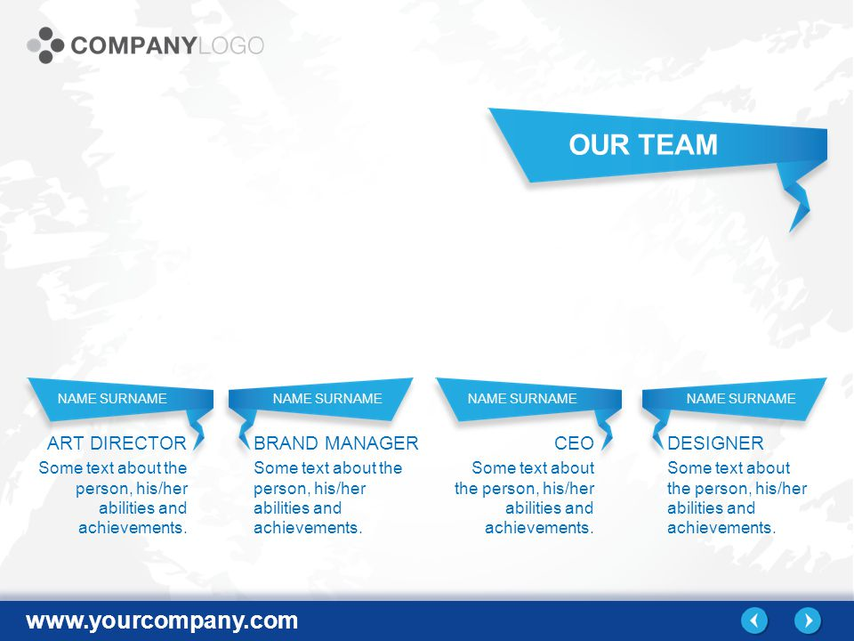 www.yourcompany.com NAME SURNAME OUR TEAM ART DIRECTOR BRAND MANAGERCEO DESIGNER Some text about the person, his/her abilities and achievements.