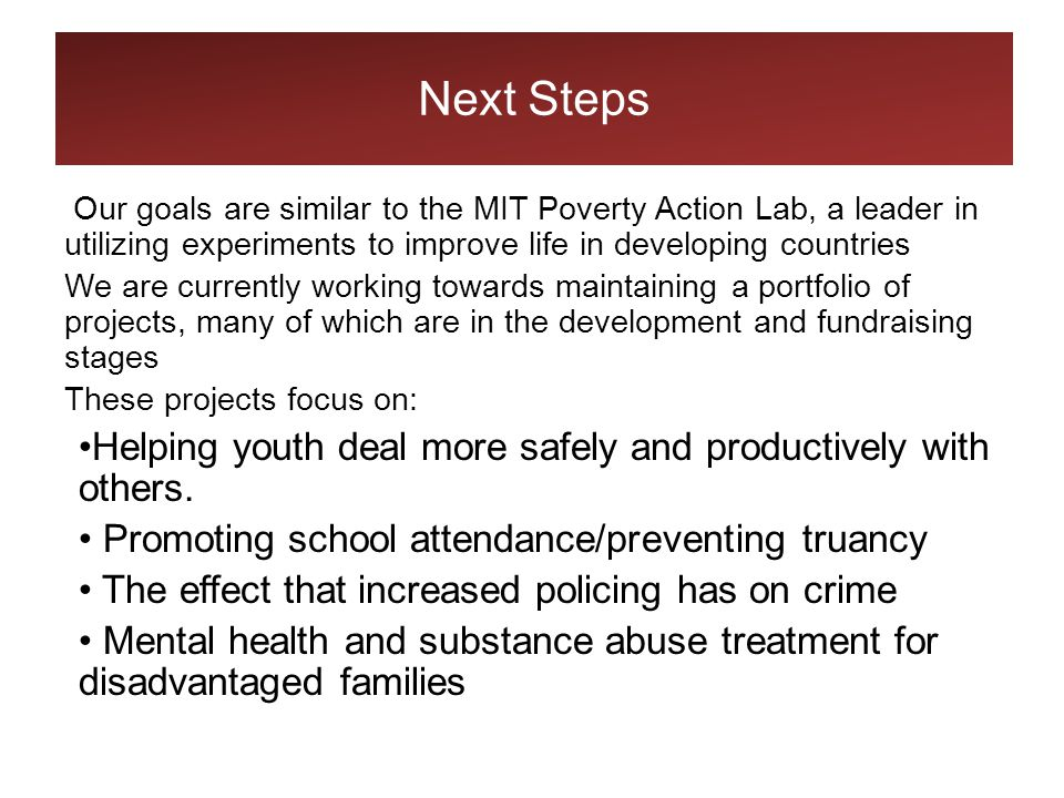 Next Steps Our goals are similar to the MIT Poverty Action Lab, a leader in utilizing experiments to improve life in developing countries We are currently working towards maintaining a portfolio of projects, many of which are in the development and fundraising stages These projects focus on: Helping youth deal more safely and productively with others.