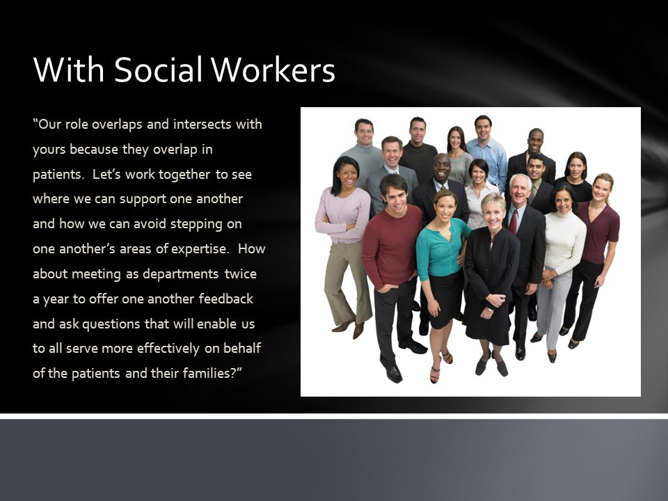 With Social Workers Our role overlaps and intersects with yours because they overlap in patients.