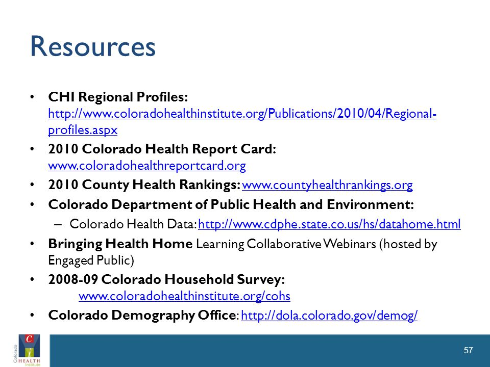 Resources CHI Regional Profiles: http://www.coloradohealthinstitute.org/Publications/2010/04/Regional- profiles.aspx http://www.coloradohealthinstitute.org/Publications/2010/04/Regional- profiles.aspx 2010 Colorado Health Report Card: www.coloradohealthreportcard.org www.coloradohealthreportcard.org 2010 County Health Rankings: www.countyhealthrankings.orgwww.countyhealthrankings.org Colorado Department of Public Health and Environment: – Colorado Health Data: http://www.cdphe.state.co.us/hs/datahome.htmlhttp://www.cdphe.state.co.us/hs/datahome.html Bringing Health Home Learning Collaborative Webinars (hosted by Engaged Public) 2008-09 Colorado Household Survey: www.coloradohealthinstitute.org/cohs www.coloradohealthinstitute.org/cohs Colorado Demography Office: http://dola.colorado.gov/demog/http://dola.colorado.gov/demog/ 57