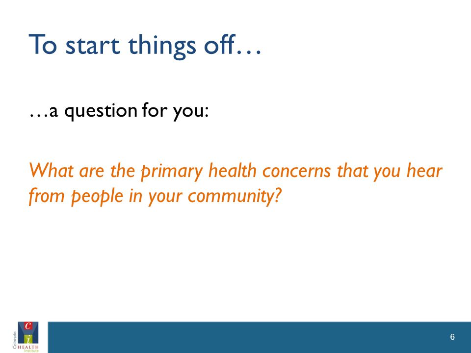 To start things off… …a question for you: What are the primary health concerns that you hear from people in your community.