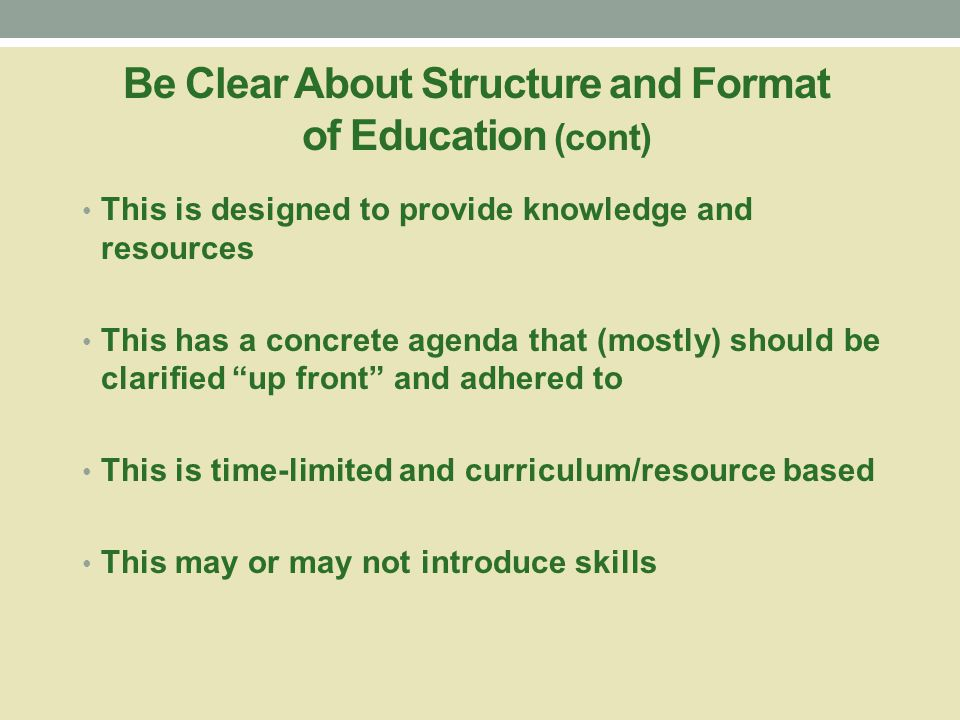 Be Clear About Structure and Format of Education This is not a process and/or support session This is not a session with an open-ended agenda There is not an unlimited number of sessions This is not skills training/coaching This is not a session to solve problems This is not meant to clarify problems, generate solutions, and help people select best course of action