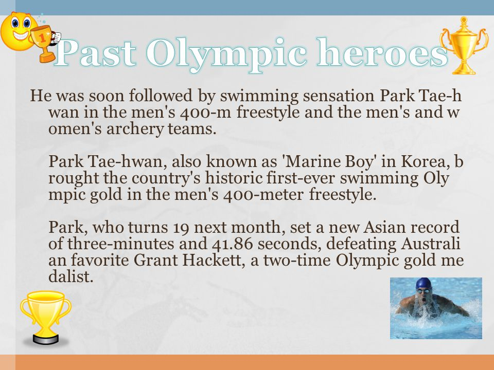 He was soon followed by swimming sensation Park Tae-h wan in the men s 400-m freestyle and the men s and w omen s archery teams.