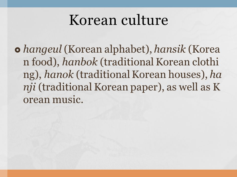  hangeul (Korean alphabet), hansik (Korea n food), hanbok (traditional Korean clothi ng), hanok (traditional Korean houses), ha nji (traditional Korean paper), as well as K orean music.