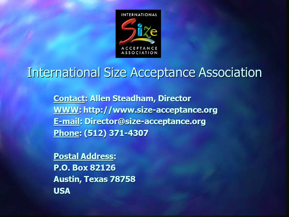 International Size Acceptance Association Contact: Allen Steadham, Director WWW: http://www.size-acceptance.org E-mail: Director@size-acceptance.org Phone: (512) 371-4307 Postal Address: P.O.