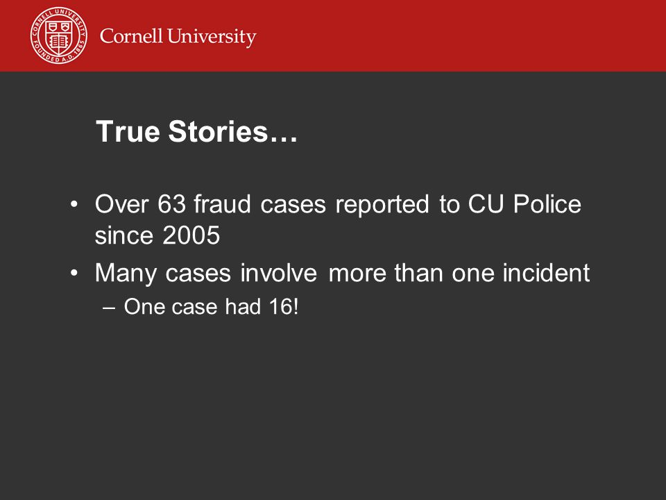 True Stories… Over 63 fraud cases reported to CU Police since 2005 Many cases involve more than one incident –One case had 16!