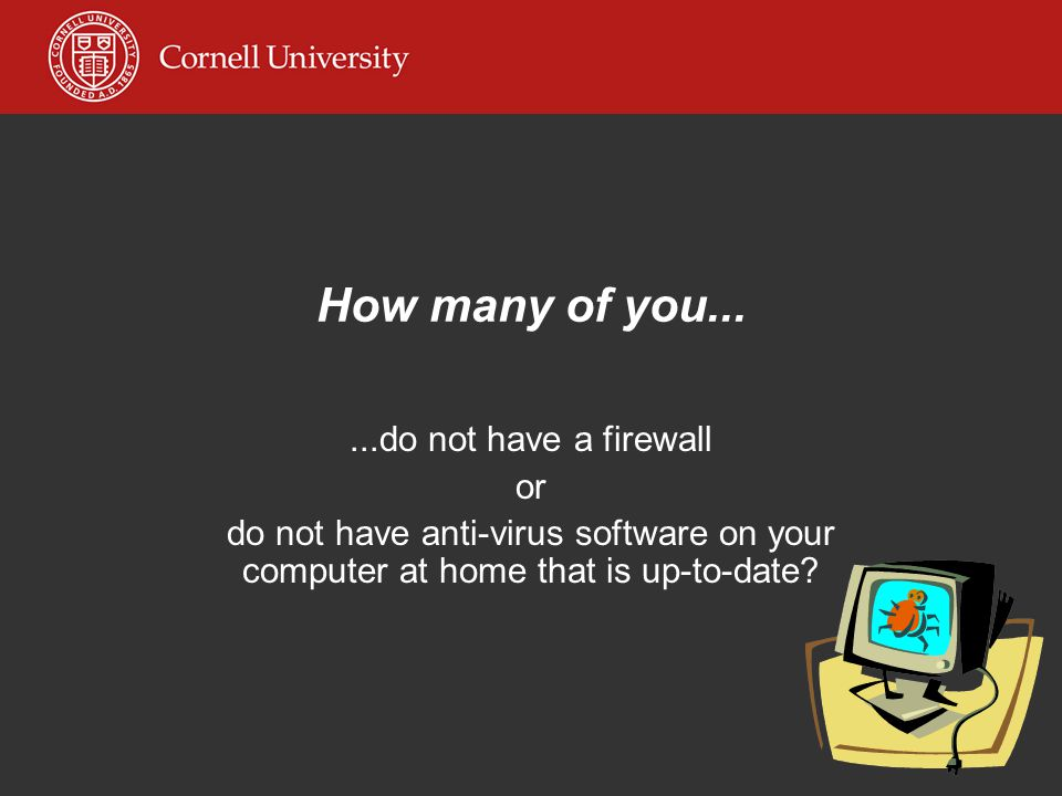 How many of you......do not have a firewall or do not have anti-virus software on your computer at home that is up-to-date