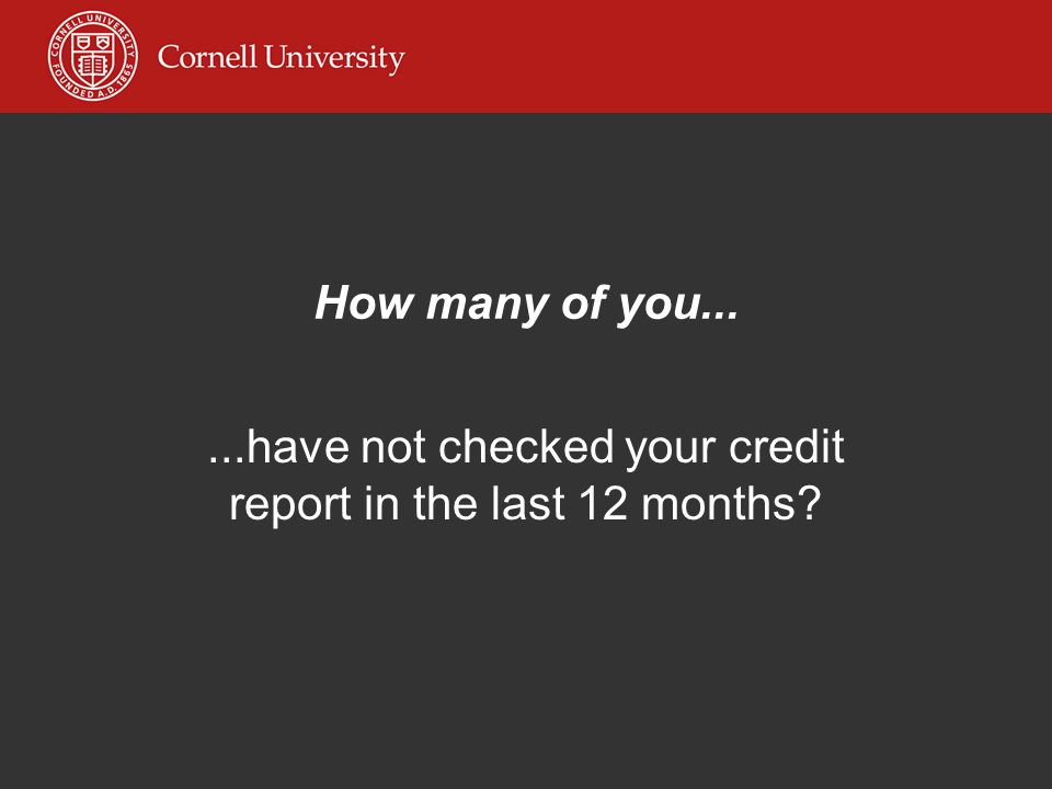 How many of you......have not checked your credit report in the last 12 months