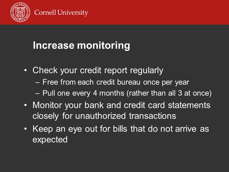 Increase monitoring Check your credit report regularly –Free from each credit bureau once per year –Pull one every 4 months (rather than all 3 at once) Monitor your bank and credit card statements closely for unauthorized transactions Keep an eye out for bills that do not arrive as expected