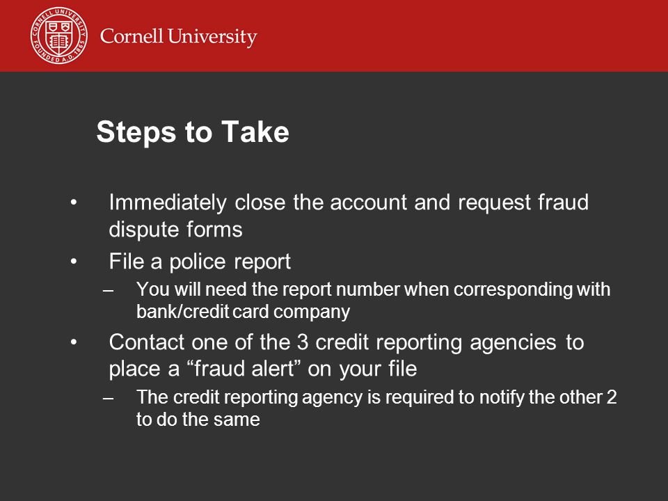 Steps to Take Immediately close the account and request fraud dispute forms File a police report –You will need the report number when corresponding with bank/credit card company Contact one of the 3 credit reporting agencies to place a fraud alert on your file –The credit reporting agency is required to notify the other 2 to do the same