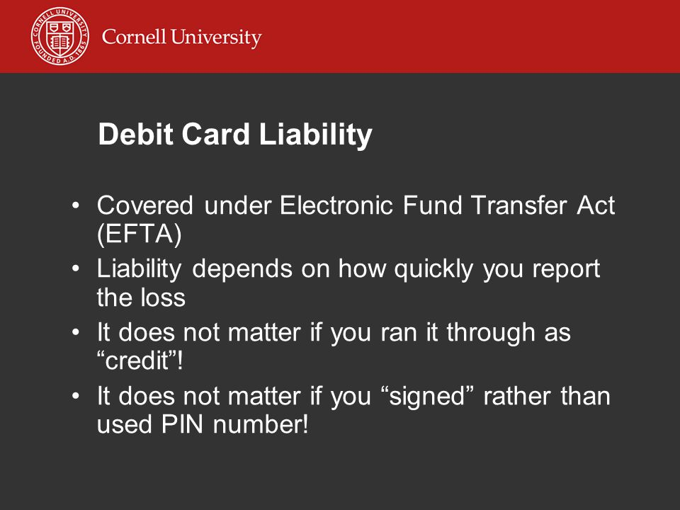Debit Card Liability Covered under Electronic Fund Transfer Act (EFTA) Liability depends on how quickly you report the loss It does not matter if you ran it through as credit .