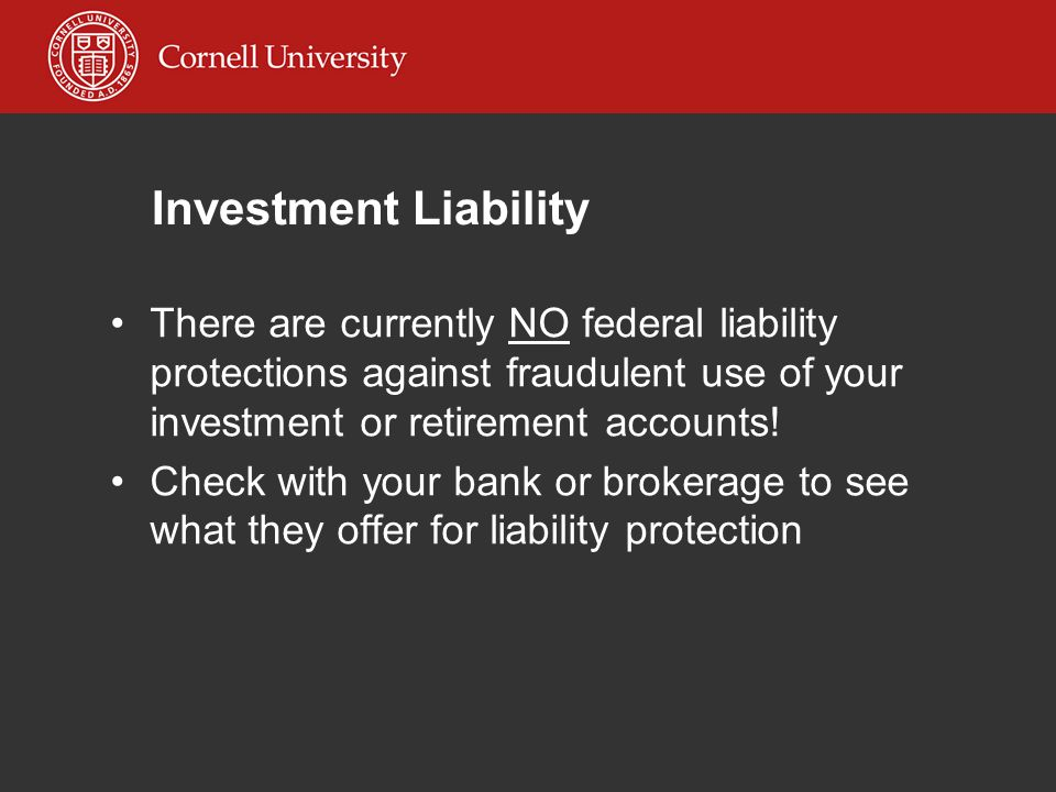 Investment Liability There are currently NO federal liability protections against fraudulent use of your investment or retirement accounts.