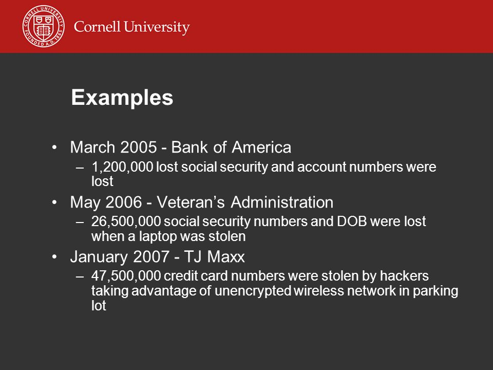 Examples March 2005 - Bank of America –1,200,000 lost social security and account numbers were lost May 2006 - Veteran's Administration –26,500,000 social security numbers and DOB were lost when a laptop was stolen January 2007 - TJ Maxx –47,500,000 credit card numbers were stolen by hackers taking advantage of unencrypted wireless network in parking lot