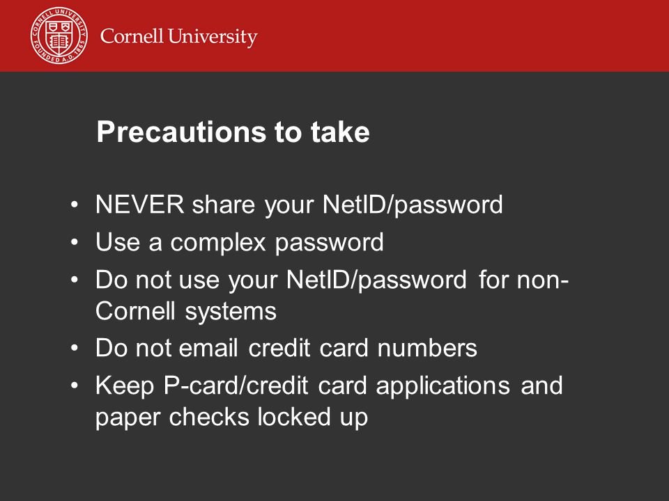 Precautions to take NEVER share your NetID/password Use a complex password Do not use your NetID/password for non- Cornell systems Do not email credit card numbers Keep P-card/credit card applications and paper checks locked up