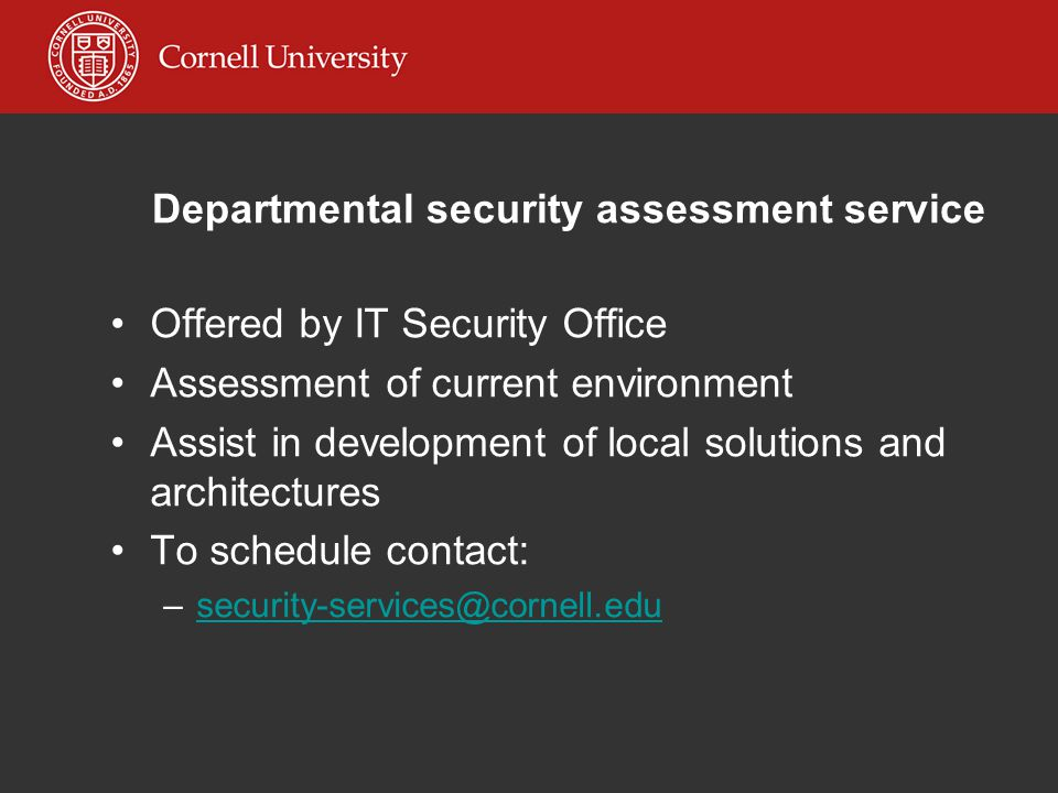 Departmental security assessment service Offered by IT Security Office Assessment of current environment Assist in development of local solutions and architectures To schedule contact: –security-services@cornell.edusecurity-services@cornell.edu
