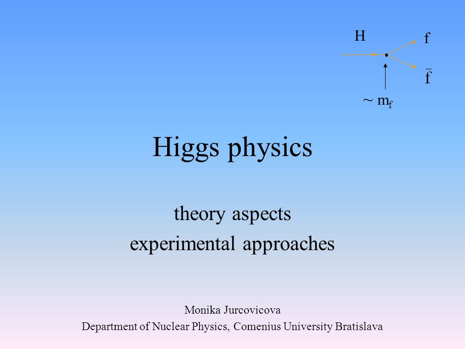 Higgs physics theory aspects experimental approaches Monika Jurcovicova Department of Nuclear Physics, Comenius University Bratislava H f ~ m f