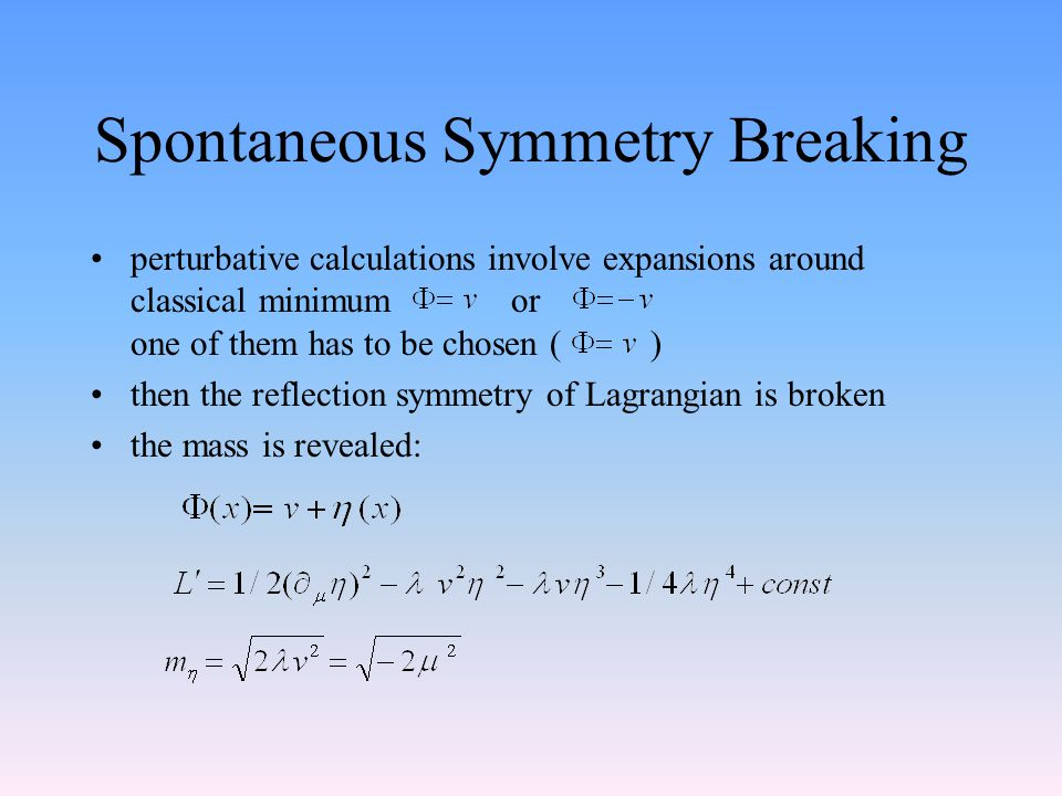 Spontaneous Symmetry Breaking perturbative calculations involve expansions around classical minimum or one of them has to be chosen ( ) then the reflection symmetry of Lagrangian is broken the mass is revealed: