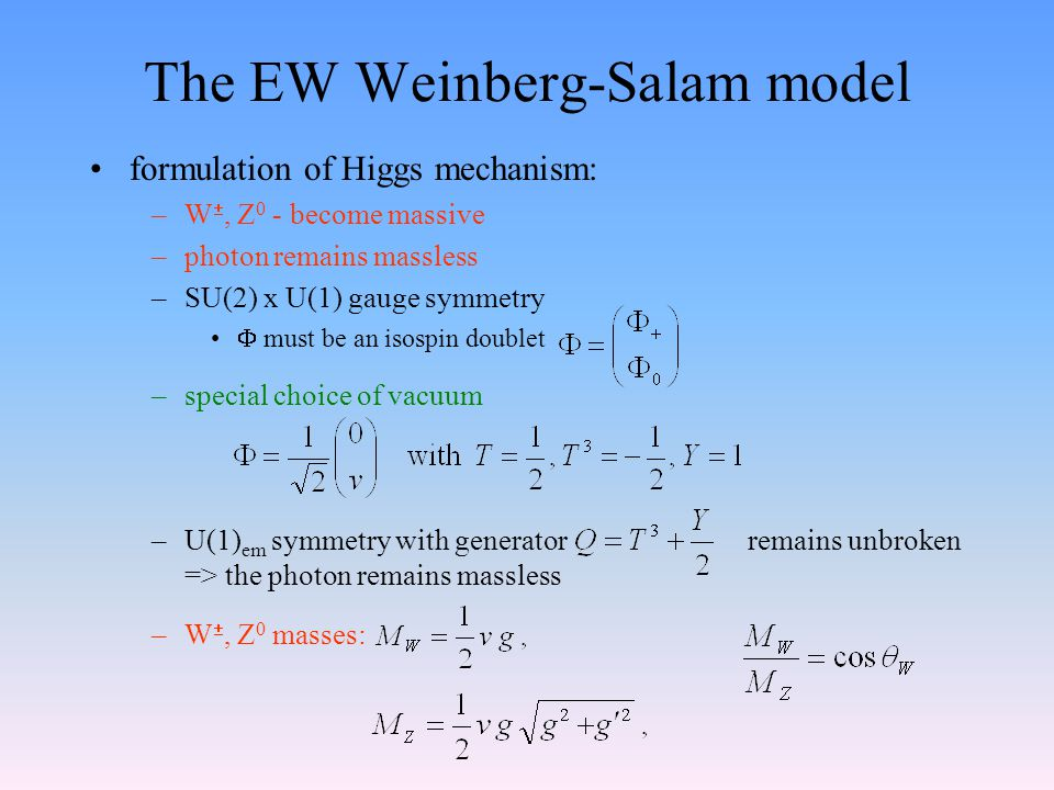 The EW Weinberg-Salam model formulation of Higgs mechanism: –W , Z 0 - become massive –photon remains massless –SU(2) x U(1) gauge symmetry  must be an isospin doublet –special choice of vacuum –U(1) em symmetry with generator remains unbroken => the photon remains massless –W , Z 0 masses: