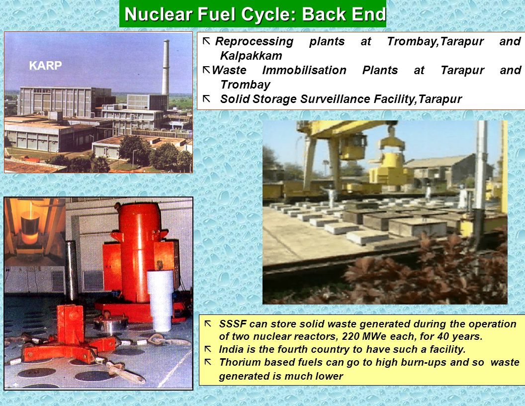 Nuclear Fuel Cycle: Back End ã Reprocessing plants at Trombay,Tarapur and Kalpakkam ã Waste Immobilisation Plants at Tarapur and Trombay ã Solid Storage Surveillance Facility,Tarapur ãSSSF can store solid waste generated during the operation of two nuclear reactors, 220 MWe each, for 40 years.