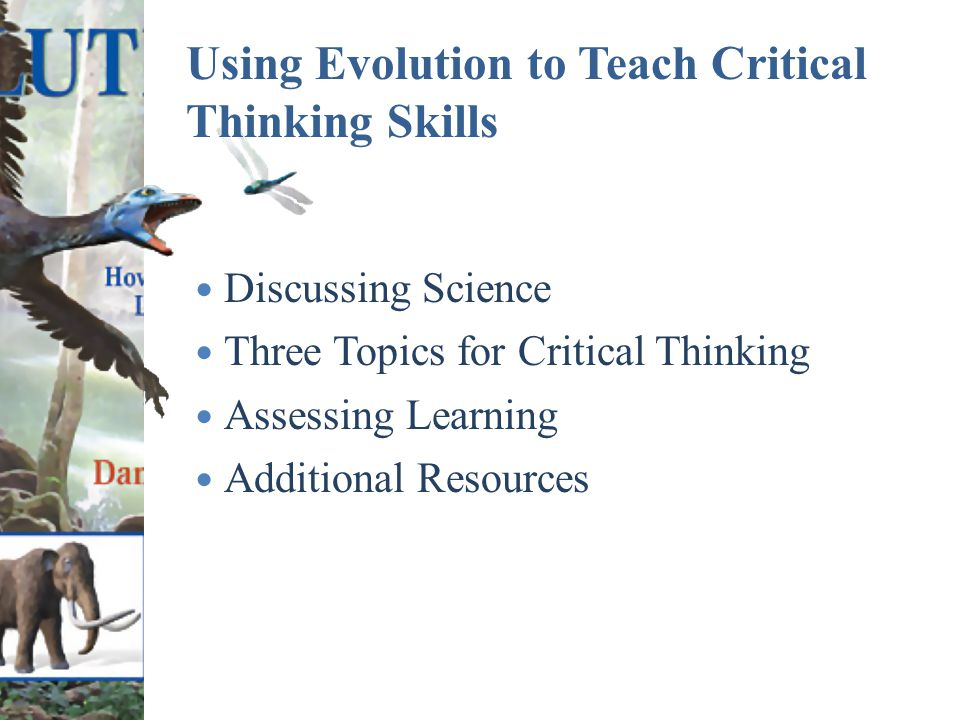 Using Evolution to Teach Critical Thinking Skills Discussing Science Three Topics for Critical Thinking Assessing Learning Additional Resources