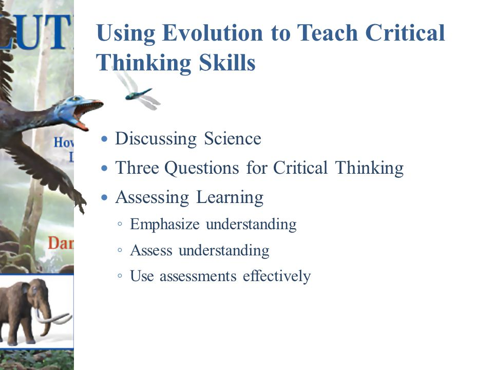 Using Evolution to Teach Critical Thinking Skills Discussing Science Three Questions for Critical Thinking Assessing Learning ◦ Emphasize understanding ◦ Assess understanding ◦ Use assessments effectively
