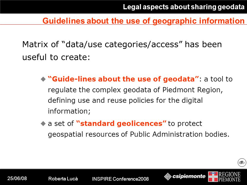 25/06/08 Roberta Lucà INSPIRE Conference2008 Legal aspects about sharing geodata 17 Guidelines about the use of geographic information Matrix of data/use categories/access has been useful to create:  Guide-lines about the use of geodata : a tool to regulate the complex geodata of Piedmont Region, defining use and reuse policies for the digital information;  a set of standard geolicences to protect geospatial resources of Public Administration bodies.