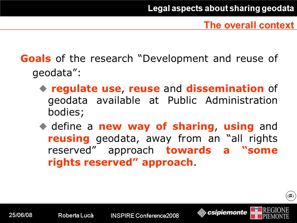 25/06/08 Roberta Lucà INSPIRE Conference2008 Legal aspects about sharing geodata 6 The overall context Goals of the research Development and reuse of geodata :  regulate use, reuse and dissemination of geodata available at Public Administration bodies;  define a new way of sharing, using and reusing geodata, away from an all rights reserved approach towards a some rights reserved approach.