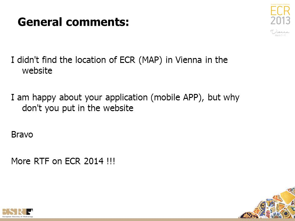 General comments: I didn t find the location of ECR (MAP) in Vienna in the website I am happy about your application (mobile APP), but why don t you put in the website Bravo More RTF on ECR 2014 !!!