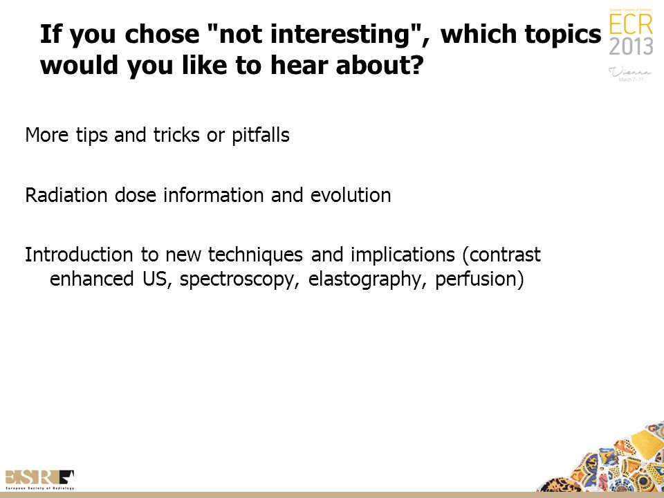 If you chose not interesting , which topics would you like to hear about.