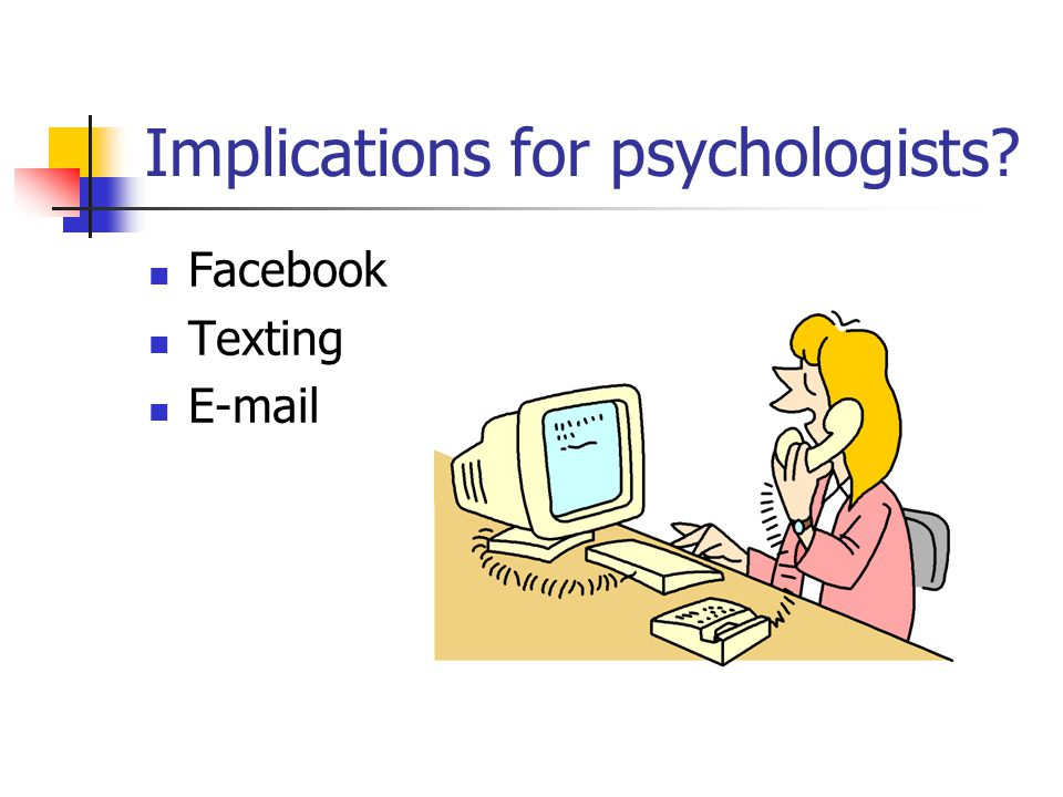 Implications for psychologists Facebook Texting E-mail