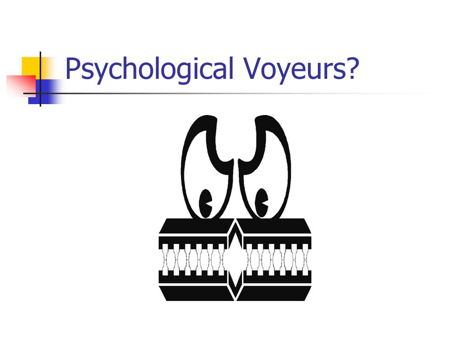 Psychological Voyeurs