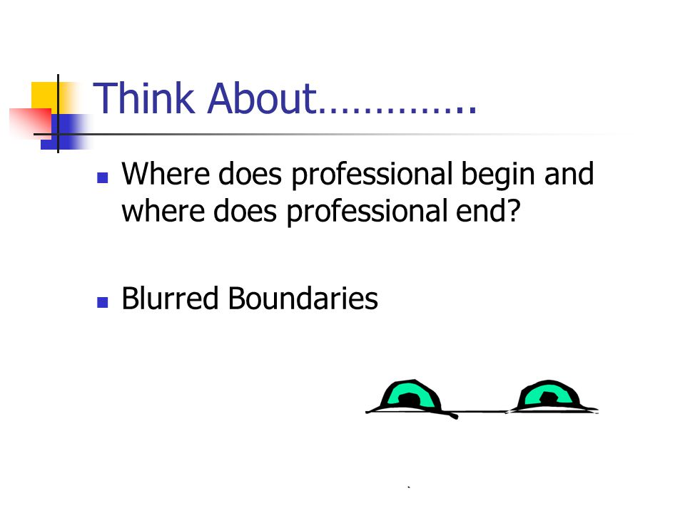 Think About………….. Where does professional begin and where does professional end Blurred Boundaries