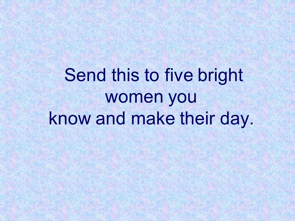 Send this to five bright women you know and make their day.