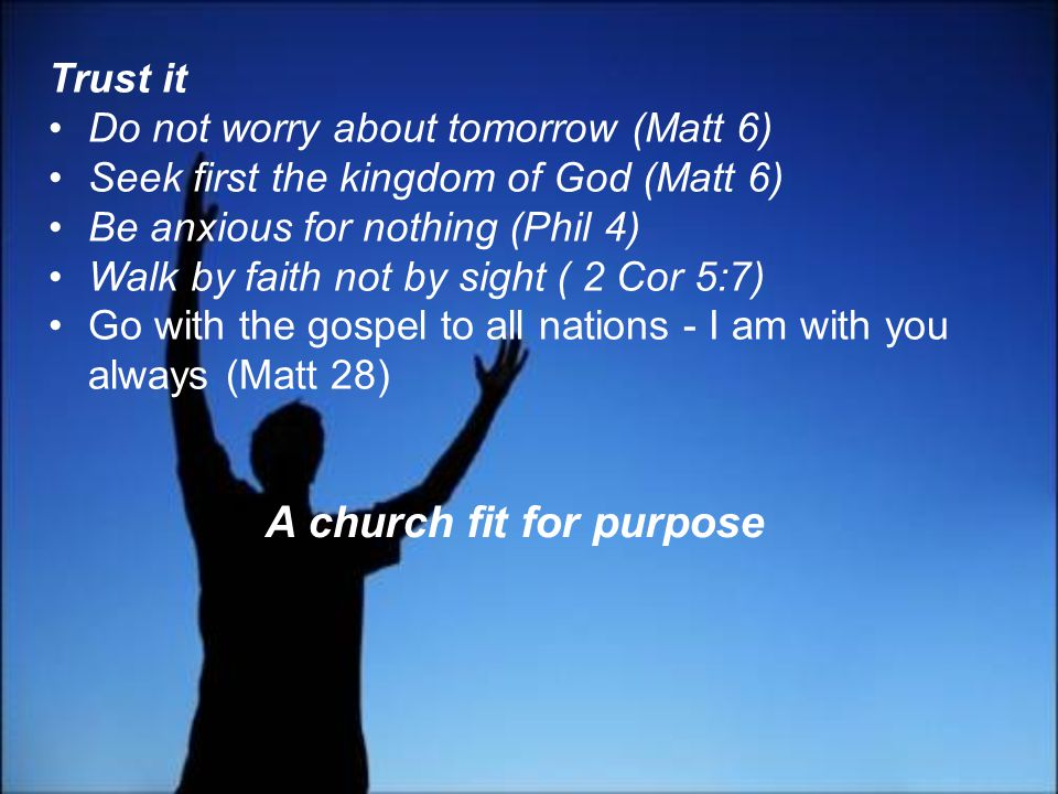 Trust it Do not worry about tomorrow (Matt 6) Seek first the kingdom of God (Matt 6) Be anxious for nothing (Phil 4) Walk by faith not by sight ( 2 Cor 5:7) Go with the gospel to all nations - I am with you always (Matt 28) A church fit for purpose
