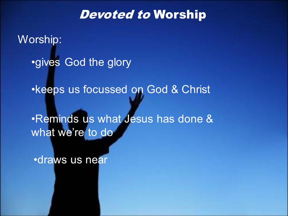 Devoted to Worship Worship: gives God the glory keeps us focussed on God & Christ Reminds us what Jesus has done & what we're to do.