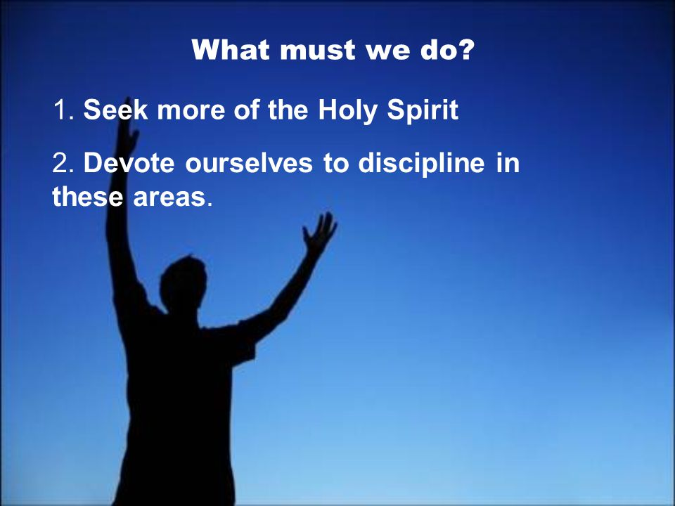 What must we do 1. Seek more of the Holy Spirit 2. Devote ourselves to discipline in these areas.