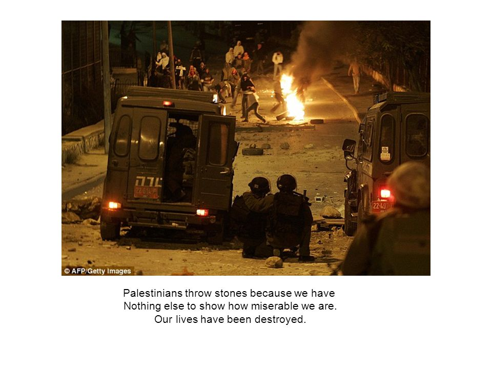 Palestinians throw stones because we have Nothing else to show how miserable we are.