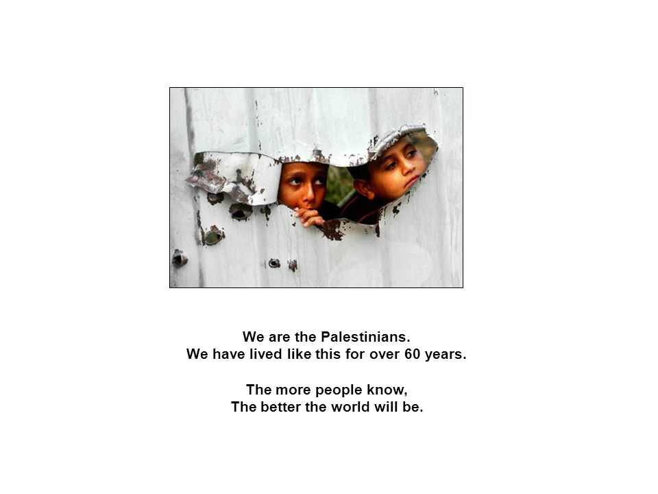 We are the Palestinians. We have lived like this for over 60 years.