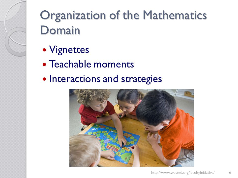 Organization of the Mathematics Domain Vignettes Teachable moments Interactions and strategies http://www.wested.org/facultyinitiative/6