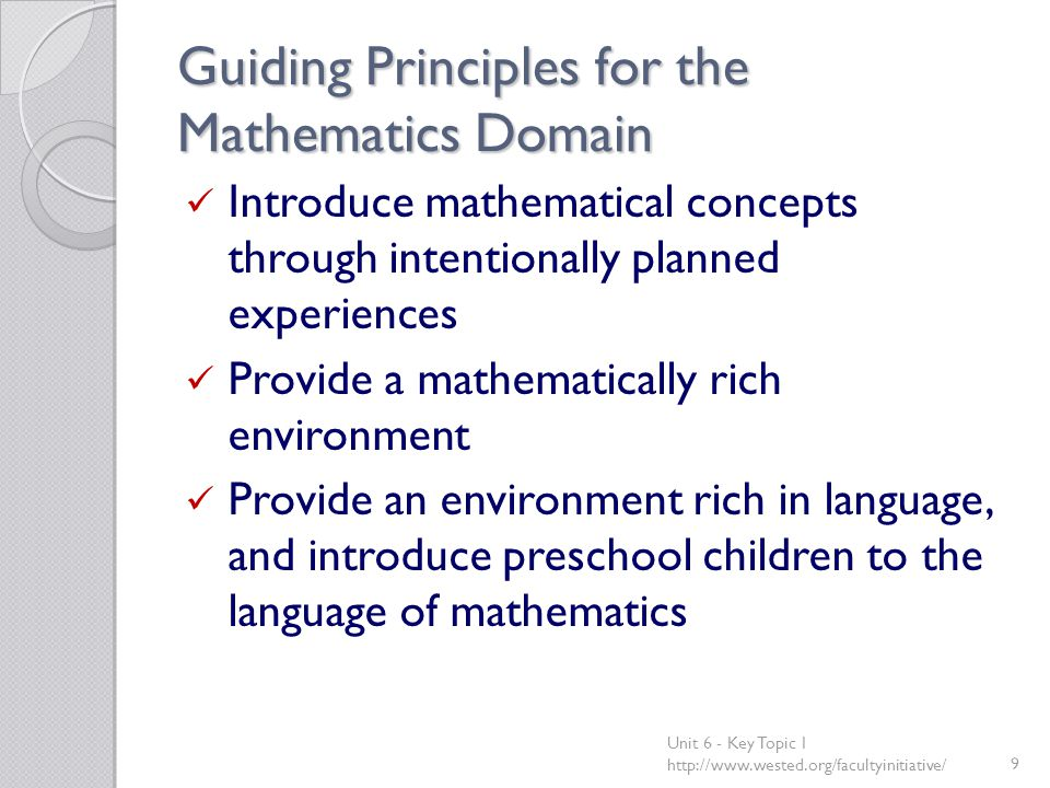 Guiding Principles for the Mathematics Domain Introduce mathematical concepts through intentionally planned experiences Provide a mathematically rich environment Provide an environment rich in language, and introduce preschool children to the language of mathematics Unit 6 - Key Topic 1 http://www.wested.org/facultyinitiative/9