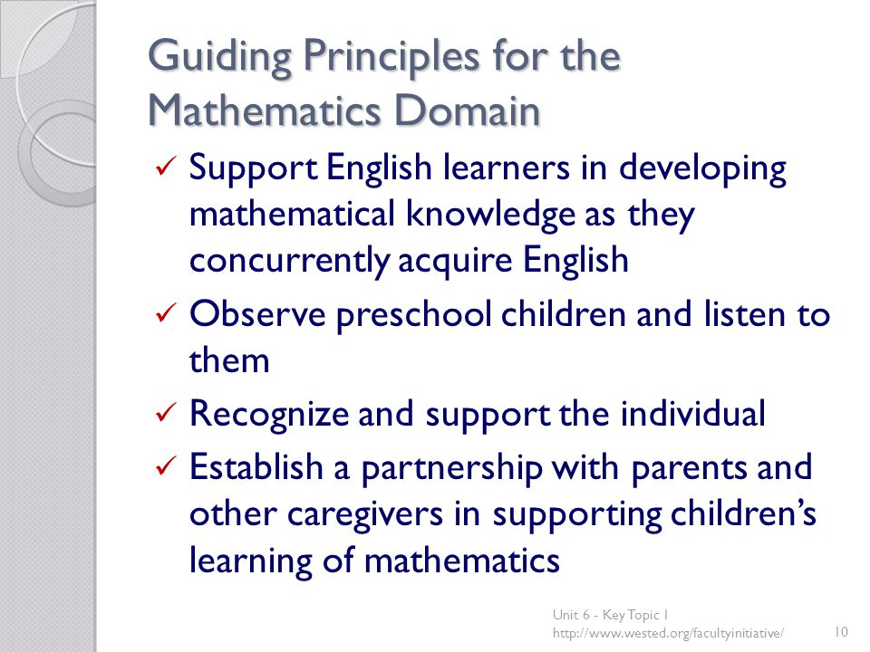 Guiding Principles for the Mathematics Domain Support English learners in developing mathematical knowledge as they concurrently acquire English Observe preschool children and listen to them Recognize and support the individual Establish a partnership with parents and other caregivers in supporting children's learning of mathematics Unit 6 - Key Topic 1 http://www.wested.org/facultyinitiative/10