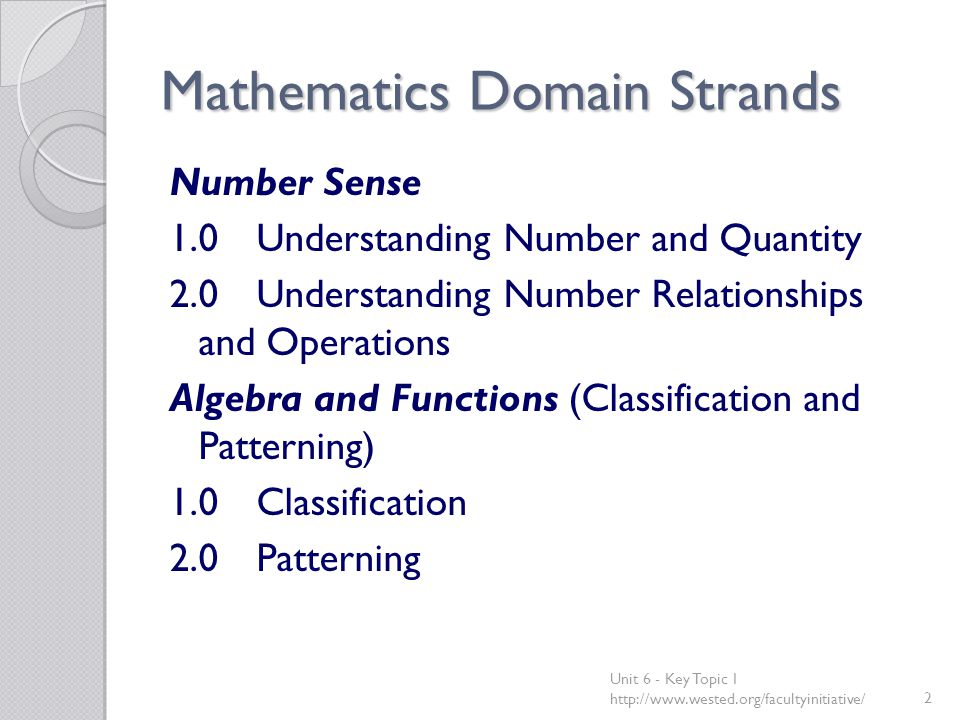 Mathematics Domain Strands Number Sense 1.0Understanding Number and Quantity 2.0Understanding Number Relationships and Operations Algebra and Functions (Classification and Patterning) 1.0Classification 2.0Patterning Unit 6 - Key Topic 1 http://www.wested.org/facultyinitiative/2
