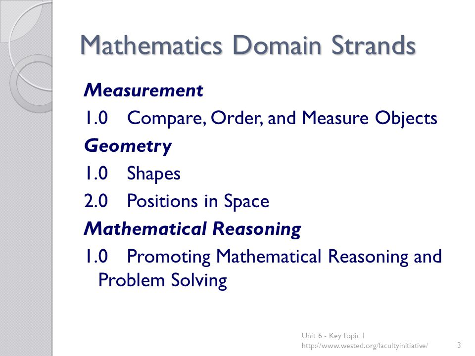 Mathematics Domain Strands Measurement 1.0Compare, Order, and Measure Objects Geometry 1.0Shapes 2.0Positions in Space Mathematical Reasoning 1.0Promoting Mathematical Reasoning and Problem Solving Unit 6 - Key Topic 1 http://www.wested.org/facultyinitiative/3