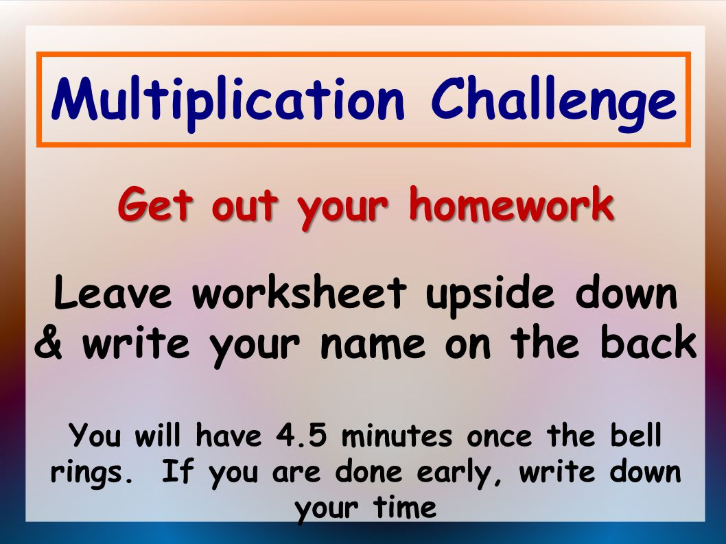 Multiplication Challenge Get out your homework Get out your homework Leave worksheet upside down & write your name on the back You will have 4.5 minutes once the bell rings.