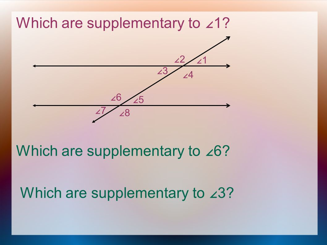 Which are supplementary to ∠1. Which are supplementary to ∠6.