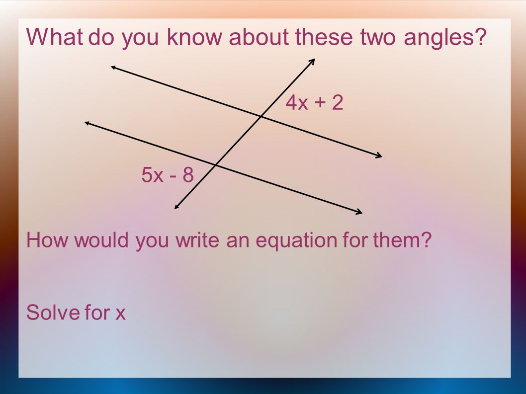 What do you know about these two angles. How would you write an equation for them.