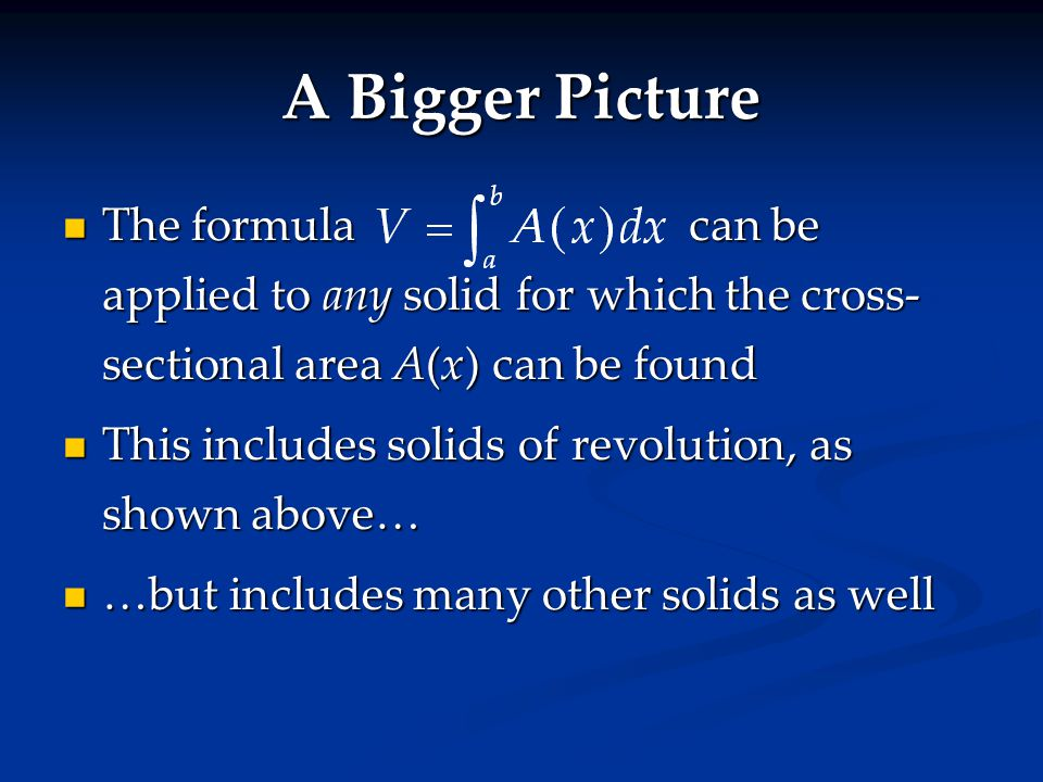 The formulacan be applied to any solid for which the cross- sectional area A(x) can be found The formulacan be applied to any solid for which the cross- sectional area A(x) can be found This includes solids of revolution, as shown above… This includes solids of revolution, as shown above… …but includes many other solids as well …but includes many other solids as well A Bigger Picture