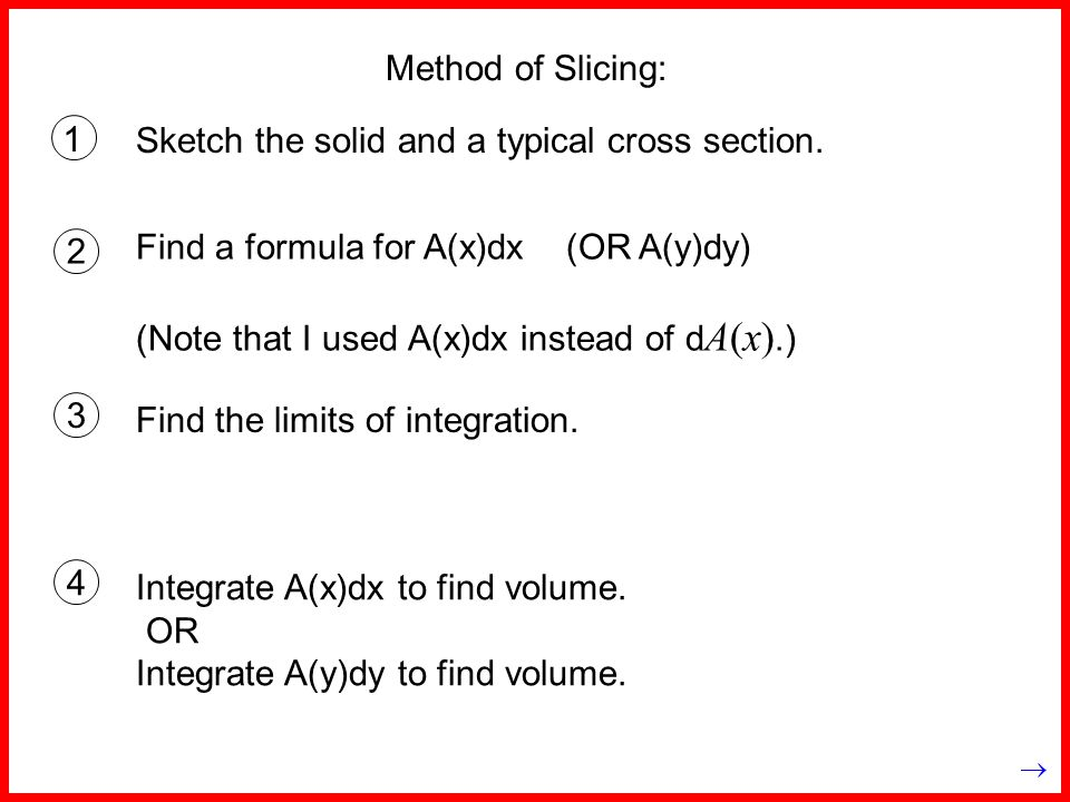 Method of Slicing: 1 Find a formula for A(x)dx (OR A(y)dy) (Note that I used A(x)dx instead of d A(x).) Sketch the solid and a typical cross section.