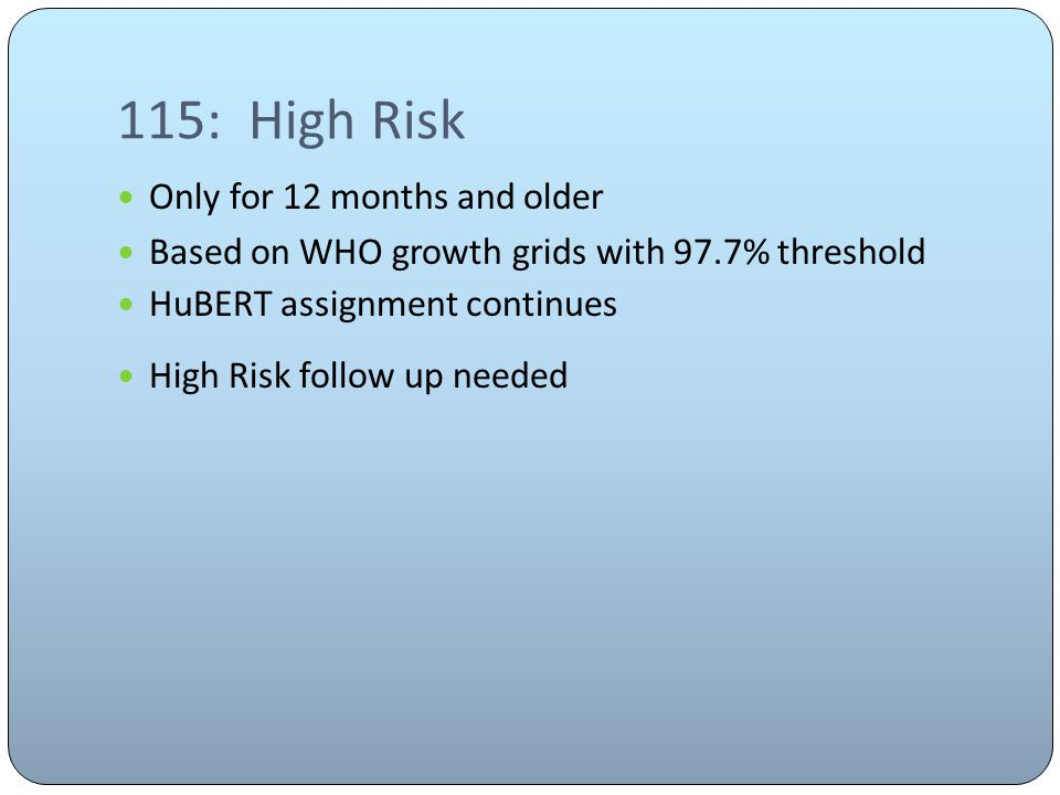 115: High Risk Only for 12 months and older Based on WHO growth grids with 97.7% threshold HuBERT assignment continues High Risk follow up needed